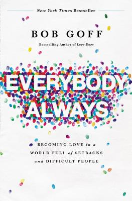 Everybody, Always: Becoming Love in a World Full of Setbacks and Difficult People - Goff, Bob