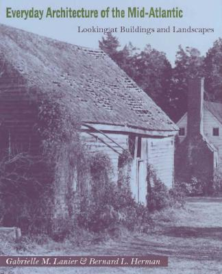 Everyday Architecture of the Mid-Atlantic: Looking at Buildings and Landscapes - Lanier, Gabrielle M, Ms., and Herman, Bernard L