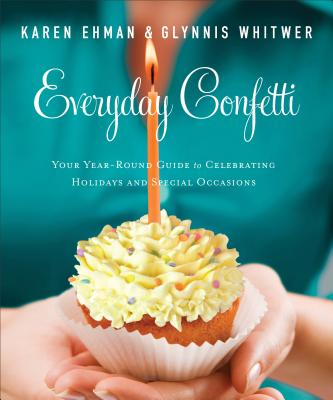 Everyday Confetti: Your Year-Round Guide to Celebrating Holidays and Special Occasions - Ehman, Karen, and Whitwer, Glynnis