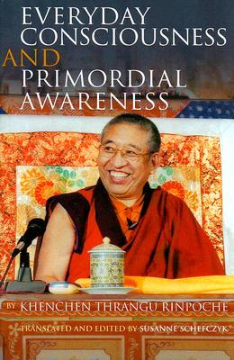 Everyday Consciousness and Primordial Awareness - Rinpoche, Khenchen Thrangu, and Schefczyk, Susanne (Translated by)