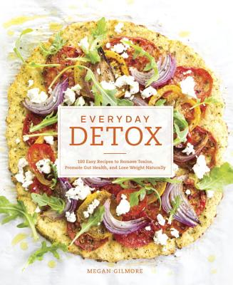 Everyday Detox: 100 Easy Recipes to Remove Toxins, Promote Gut Health, and Lose Weight Naturally - Gilmore, Megan