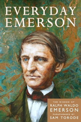 Everyday Emerson: The Wisdom of Ralph Waldo Emerson Paraphrased - Torode, Sam, and Emerson, Ralph Waldo