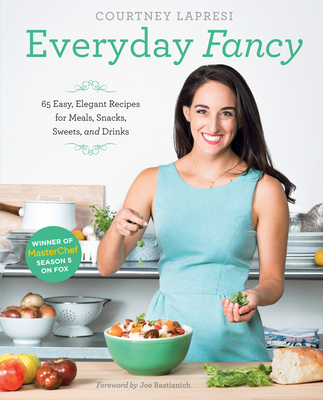 Everyday Fancy: 65 Easy, Elegant Recipes for Meals, Snacks, Sweets, and Drinks from the Winner of Masterchef Season 5 on Fox - Lapresi, Courtney