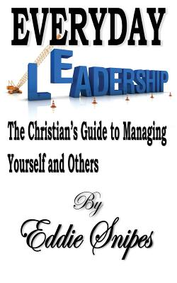 Everyday Leadership: The Christian's Guide to Managing Yourself and Others - Snipes, Eddie