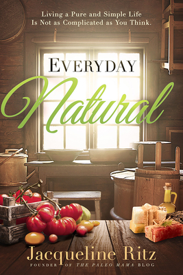 Everyday Natural: Living a Pure and Simple Life Is Not as Complicated as You Think - Ritz, Jacqueline