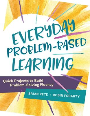 Everyday Problem-Based Learning: Quick Projects to Build Problem-Solving Fluency - Pete, Brian M, Dr., and Fogarty, Robin, Dr.