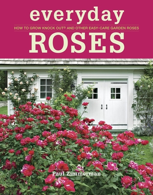 Everyday Roses: How to Grow Knock Out and Other Easy-Care Garden Roses - Zimmerman, Paul