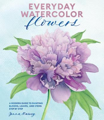 Everyday Watercolor Flowers: A Modern Guide to Painting Blooms, Leaves, and Stems Step by Step - Rainey, Jenna