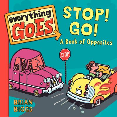 Everything Goes: Stop! Go!: A Book of Opposites - Biggs, Brian