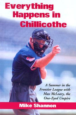 Everything Happens in Chillicothe: A Summer in the Frontier League with Max McLeary, the One-Eyed Umpire - Shannon, Mike