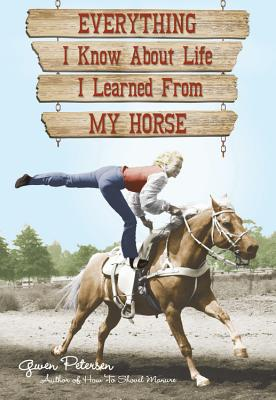 Everything I Know about Life I Learned from My Horse - Petersen, Gwen