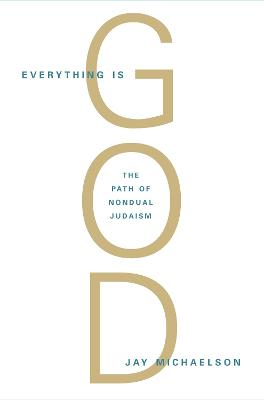 Everything Is God: The Radical Path of Nondual Judaism - Michaelson, Jay