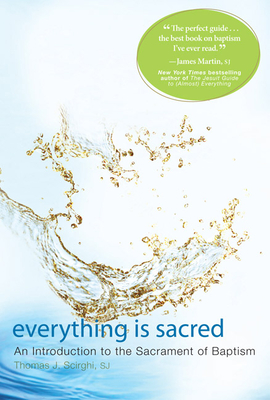 Everything Is Sacred: An Introduction to the Sacrament of Baptism - Scirghi, Thomas J, and Martin, James, S.J. (Foreword by)