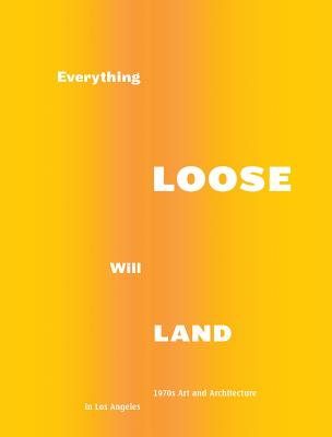 Everything Loose Will Land: 1970s Art and Architecture in Los Angeles - Kitnick, Alex, and Handwerker, Margo, and Phelan, Peggy