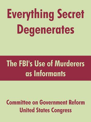 Everything Secret Degenerates: The FBI's Use of Murderers as Informants - Committee on Government Reform, On Government Reform, and United States Congress