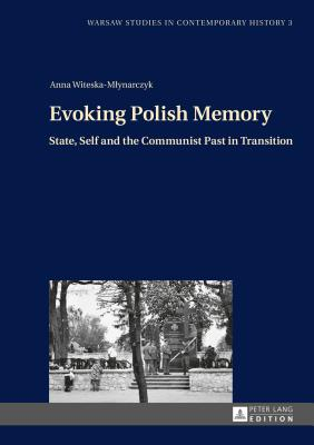 Evoking Polish Memory: State, Self and the Communist Past in Transition - Witeska-Mlynarczyk, Anna