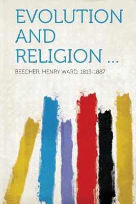 Evolution and Religion ... - 1813-1887, Beecher Henry Ward