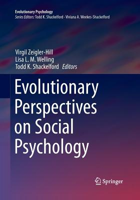 Evolutionary Perspectives on Social Psychology - Zeigler-Hill, Virgil (Editor), and Welling, Lisa L M (Editor), and Shackelford, Todd K (Editor)