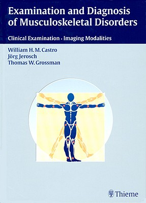Examination and Diagnosis of Musculoskeletal Disorders: Clinical Examination - Imaging Modalities - Castro, William H M, and Jerosch, Jorg, and Grossman, Thomas W