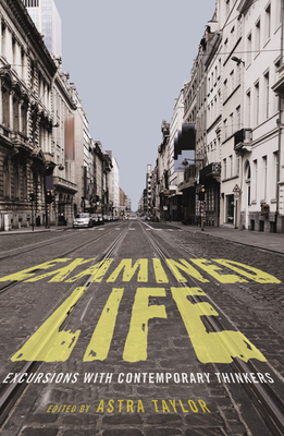 Examined Life: Excursions with Contemporary Thinkers - Taylor, Astra (Editor)