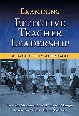Examining Effective Teacher Leadership: A Case Study Approach - Stoelinga, Sara Ray