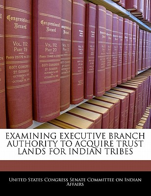 Examining Executive Branch Authority to Acquire Trust Lands for Indian Tribes - United States Congress Senate Committee (Creator)