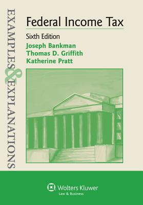 Examples & Explanations: Federal Income Tax, Sixth Edition - Bankman, and Bankman, Joseph, and Griffith, Thomas D