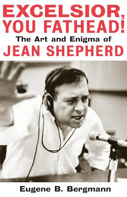 Excelsior, You Fathead!: The Art and Enigma of Jean Shepherd - Bergmann, Eugene B