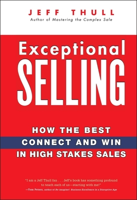 Exceptional Selling: How the Best Connect and Win in High Stakes Sales - Thull, Jeff