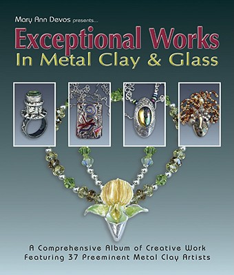 Exceptional Works in Metal Clay & Glass - Devos, Mary Ann