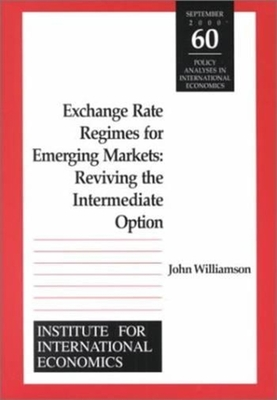 Exchange Rate Regimes for Emerging Markets: Reviving the Intermediate Option - Williamson, John