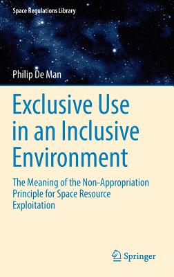 Exclusive Use in an Inclusive Environment: The Meaning of the Non-Appropriation Principle for Space Resource Exploitation - De Man, Philip