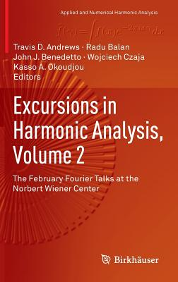 Excursions in Harmonic Analysis, Volume 2: The February Fourier Talks at the Norbert Wiener Center - Andrews, Travis D (Editor), and Balan, Radu (Editor), and Benedetto, John J (Editor)