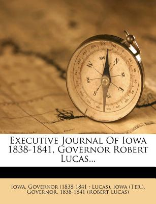 Executive Journal of Iowa 1838-1841, Governor Robert Lucas... - Iowa Governor (1838-1841 Lucas) (Creator), and Iowa (Ter ) Governor (Creator), and 1838-1841 (Robert Lucas) (Creator)