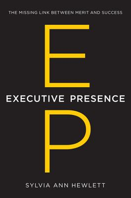 Executive Presence: The Missing Link Between Merit and Success - Hewlett, Sylvia Ann