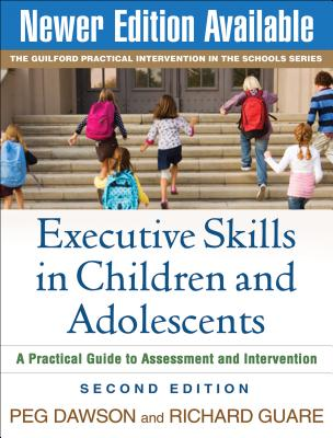 Executive Skills in Children and Adolescents: A Practical Guide to Assessment and Intervention - Dawson, Peg, Edd, and Guare, Richard, PhD