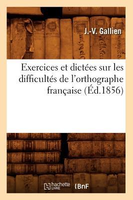 Exercices Et Dict?es Sur Les Difficult?s de l'Orthographe Fran?aise (?d.1856) - Gallien, J -V