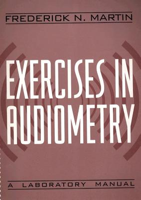 Exercises in Audiometry: A Laboratory Manual - Martin, Frederick N, PhD