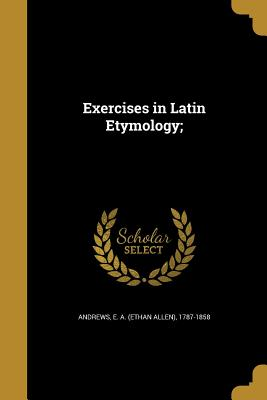Exercises in Latin Etymology; - Andrews, E a (Ethan Allen) 1787-1858 (Creator)