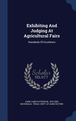 Exhibiting and Judging at Agricultural Fairs: Standards of Excellence - Patterson, John Carr, and Roy Eric McDonald (Creator), and Texas Dept of Agriculture (Creator)
