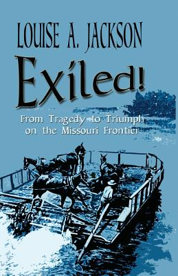 Exiled!: From Tragedy to Triumph on the Missouri Frontier - Jackson, Louise A