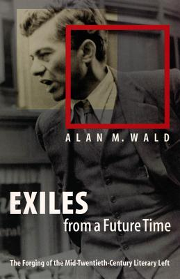 Exiles from a Future Time: The Forging of the Mid-Twentieth-Century Literary Left - Wald, Alan M