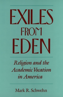 Exiles from Eden: Religion and the Academic Vocation in America - Schwehn, Mark R