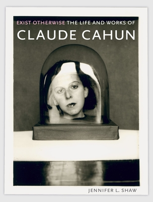 Exist Otherwise: The Life and Works of Claude Cahun - Shaw, Jennifer L, Professor