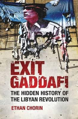 Exit Gaddafi: The Hidden History of the Libyan Revolution - Chorin, Ethan