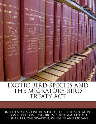 Exotic Bird Species and the Migratory Bird Treaty ACT - United States Congress House of Represen (Creator)