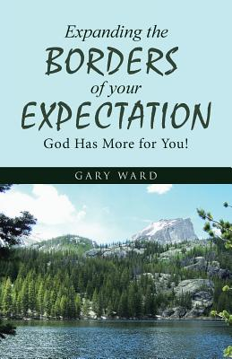 Expanding the Borders of Your Expectation: God Has More for You! - Ward, Gary