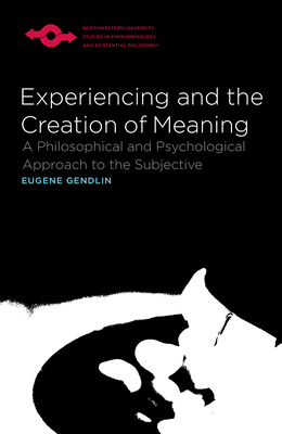 Experiencing and the Creation of Meaning: A Philosophical and Psychological Approach to the Subjective - Gendlin, Eugene