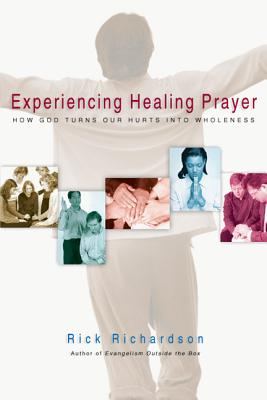 Experiencing Healing Prayer: How God Turns Our Hurts Into Wholeness - Richardson, Rick, and Peace, Richard (Foreword by)