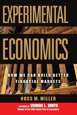 Experimental Economics: How We Can Build Better Financial Markets - Miller, Ross M, and Smith, Vernon L, Professor (Foreword by)